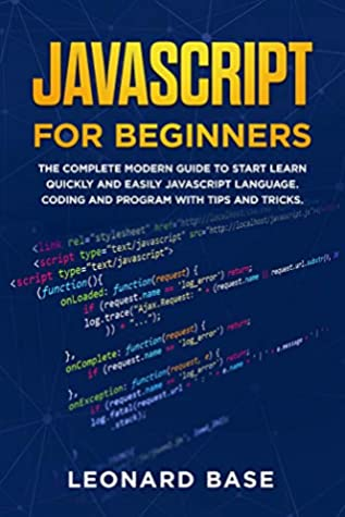 Javascript For Beginners: The Complete Modern Guide To Start Learn Quickly And Easily Javascript Language. Coding And Program With Tips And Tricks