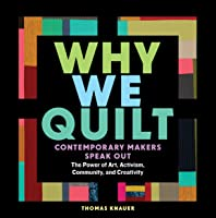 Why We Quilt: Contemporary Makers Speak Out about the Power of Art, Activism, Community, and Creativity