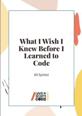 What I Wish I Knew Before I Learned To Code by Ali Spittel
