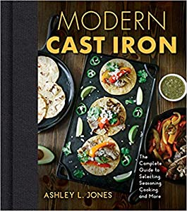 Modern Cast Iron: The Complete Guide to Selecting, Seasoning, Cooking, and More