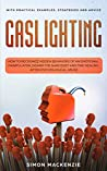 Gaslighting: How to Recognize Hidden Behaviors of an Emotional Manipulator, Disarm the Narcissist and Find Healing after Psychological Abuse