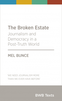 The Broken Estate: Journalism and Democracy in a Post-Truth World (BWB Texts)