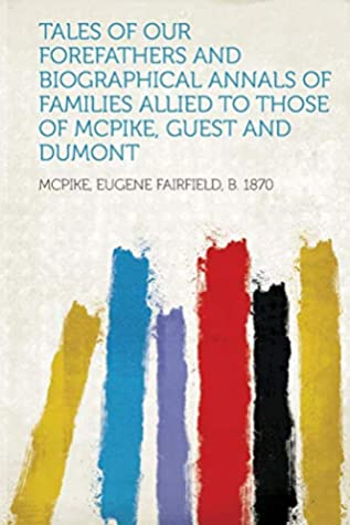 Tales of Our Forefathers and Biographical Annals of Families Allied to Those of McPike, Guest and Dumont