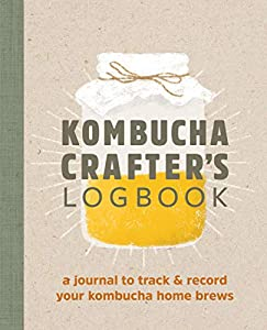 Kombucha Crafter's Logbook: A Journal to Track and Record Your Kombucha Home Brews