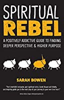 Spiritual Rebel: A Positively Addictive Guide to Finding Deeper Perspective and Higher Purpose