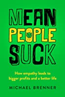 Mean People Suck: How Empathy Leads to Bigger Profits and a Better Life