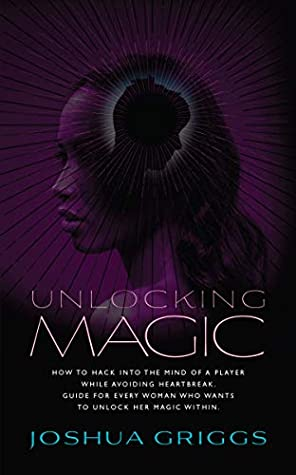 Unlocking Magic: How to hack into the mind of a player while avoiding heartbreak. Guide for every woman who wants to unlock her magic within.