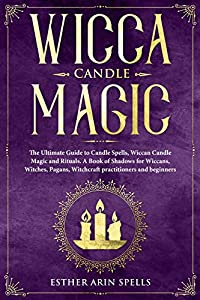 Wicca Candle Magic: The Ultimate Guide to Candle Spells, Wiccan Candle Magic and Rituals. A Book of Shadows for Wiccans, Witches, Pagans, Witchcraft practitioners and beginners.