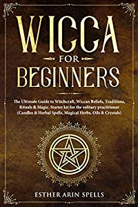 Wicca for Beginners: The Ultimate Guide to Witchcraft, Wiccan Beliefs, Traditions, Rituals & Magic. Starter kit for the solitary practitioner