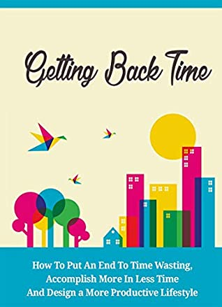Getting Back Time: Feeling Overworked & Out Of Time? Discover A Simple Guide To Putting An End To Time Wasting and Accomplishing More In Less Time!