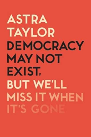 Democracy May Not Exist But We'll Miss it When It's Gone by Astra Taylor