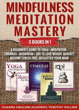 Mindfulness Meditation Mastery: 5 Books in 1: A Beginner's Guide to Yoga + Meditation + Chakras + Buddhism + Zen to Lose Weight Quickly, Become Stress Free, Declutter Your Mind