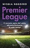 Premier League. La magia del calcio inglese: Il racconto epico del calcio più entusiasmante di tutti i tempi