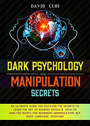 DARK PSYCHOLOGY and MANIPULATION SECRETS: An Ultimate Guide for Discover the Secrets to Learn the Art of Reading People & how to analyze people for beginners (Manipulation,NLP,Body Language,Stoicism)