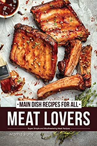 Main Dish Recipes for All Meat Lovers: Super Simple and Mouthwatering Meat Recipes