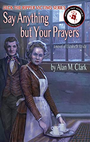 Say Anything But Your Prayers: A Novel of Elizabeth Stride, the Third Victim of Jack the Ripper