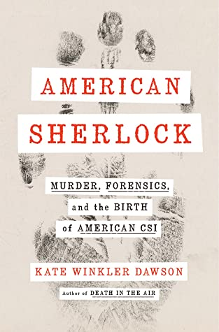 American Sherlock Murder Forensics And The Birth Of American Csi By Kate Winkler Dawson
