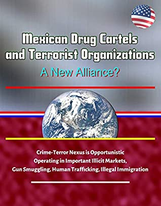 Mexican Drug Cartels and Terrorist Organizations, A New Alliance? Crime-Terror Nexus is Opportunistic, Operating in Important Illicit Markets, Gun Smuggling, Human Trafficking, Illegal Immigration