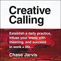 Creative Calling: Establish a Daily Practice, Infuse Your World with Meaning, and Find Success in Work, Hobby, and Life