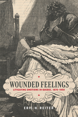 Wounded Feelings: Litigating Emotions in Quebec, 1870-1950