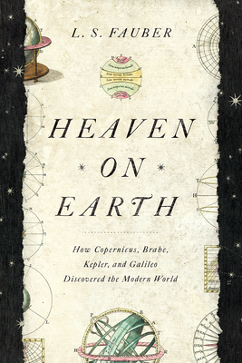 Heaven on Earth: How Copernicus, Brahe, Kepler, and Galileo Discovered the Modern World