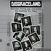 Disgraceland Lib/E: Musicians Getting Away with Murder and Behaving Very Badly
