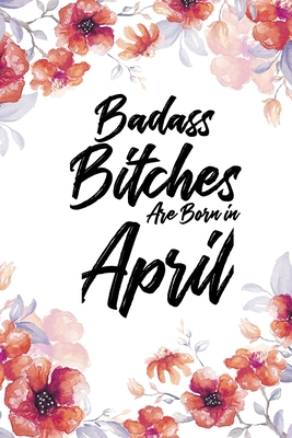 Badass Bitches Are Born In April: Blank Lined 100 page 6 x 9 Floral Light Water Color Planner and Notebook For an April birthday unique gifts for women or her to jot down ideas and notes