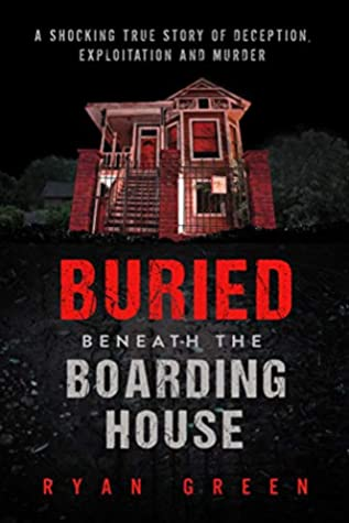 Buried Beneath the Boarding House: A Shocking True Story of Deception, Exploitation and Murder