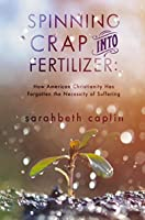 Spinning Crap Into Fertilizer: How American Christianity has forgotten the necessity of suffering