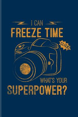 I Can Freeze Time What S Your Superpower Funny Photographer Quotes Journal For Camera Assistents Photo Artist Portraiture Fiction Focus Taking Pictures Fans 6x9 100 Blank Graph Paper Pages By Yeoys Photography