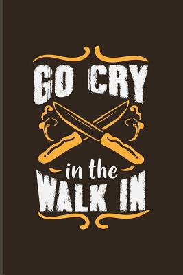 Go Cry In The Walk In: Funny Cooking Quotes Journal For ...