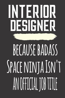 Interior Designer Because Badass Space Ninja Isn T An Official Job Title Blank Lined Journal To Write In Notebook Funny Gift For Interior Designer By Careers Novelty Books