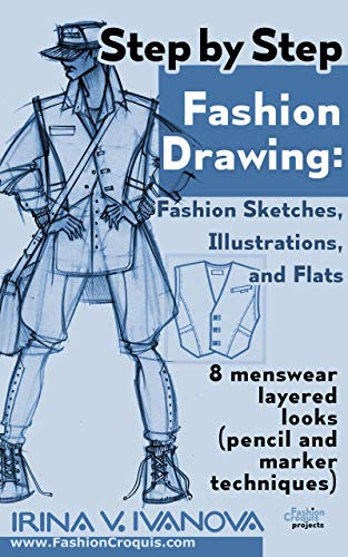 Step By Step Fashion Drawing Fashion Sketches Illustrations And Flats 8 Menswear Layered Looks Pencil And Marker Techniques By Irina Ivanova