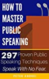 How to Master Public Speaking: Gain public speaking confidence, defeat public speaking anxiety, and learn 297 tips to public speaking. Master the art of public speaking, communication, and rhetoric.