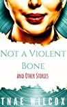 Not a Violent Bone and Other Stories