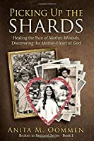 Picking Up The Shards: Healing the Pain of Mother-Wounds, Discovering the Mother-Heart of God