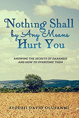 Nothing Shall By Any Means Hurt You: Knowing The Secrets of Darkness and how to Overcome Them