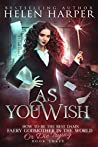 As You Wish (How To Be The Best Damn Faery Godmother In The World Or Die Trying #3)
