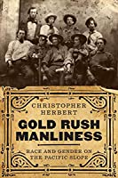 Gold Rush Manliness: Race and Gender on the Pacific Slope (Emil and Kathleen Sick Book Series in Western History and Biography)
