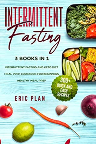 Intermittent Fasting: 3 Books in 1; Intermittent Fasting and Keto Diet, Meal Prep Cookbook for Beginners, Healthy Meal Prep. 300+ Quick and Easy Recipes