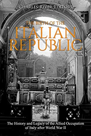 The Birth of the Italian Republic: The History and Legacy of the Allied Occupation of Italy after World War II
