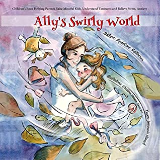 Ally's swirly world: Children's Book Helping Parents Raise Mindful Kids, Understand Tantrums and Relieve Stress, Anxiety (Ages 3 5, Growing Up & Facts of Life Emotions Feelings)