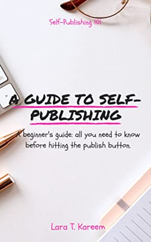 A Guide to Self-Publishing: A Beginner's Guide - All You Need to Know Before Hitting the Publish Button