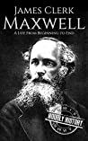 James Clerk Maxwell: A Life from Beginning to End (Scottish History Book 4)
