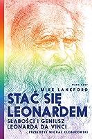 Stać się Leonardem. Słabości i geniusz Leonarda da Vinci