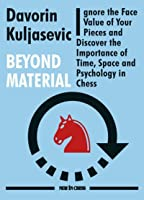 Beyond Material: Ignore the Face Value of Your Pieces and Discover the Importance of Time, Space and Psychology in Chess