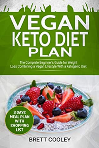 Vegan Keto Diet Plan The Complete Beginner S Guide For Weight Loss Combining A Vegan Lifestyle With A Ketogenic Diet 3 Days Meal Plan With Shopping List By Brett Cooley