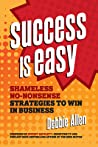 Success Is Easy: Shameless, No-Nonsense Strategies to Win in Business