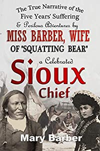 """The True Narrative of the Five Years' Suffering and Perilous Adventures by Miss Barber, Wife of """"Squatting Bear,"""" a Celebrated Sioux Chief (1876)"""