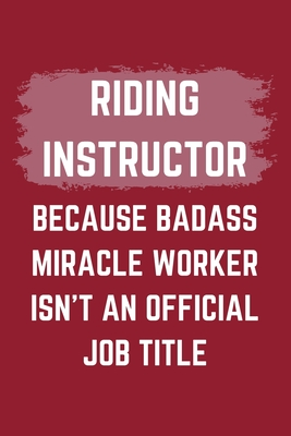 Riding Instructor Because Badass Miracle Worker Isn't An Official Job Title: A Blank Lined Journal Notebook to Take Notes, To-do List and Notepad - A Funny Gag Birthday Gift for Men, Women, Best Friends and Coworkers